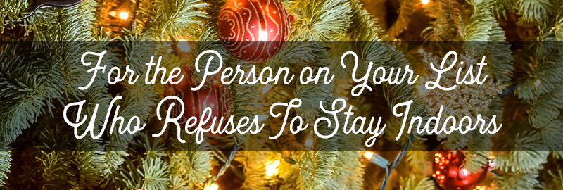 For the Person on Your List Who Refuses to Stay Indoors